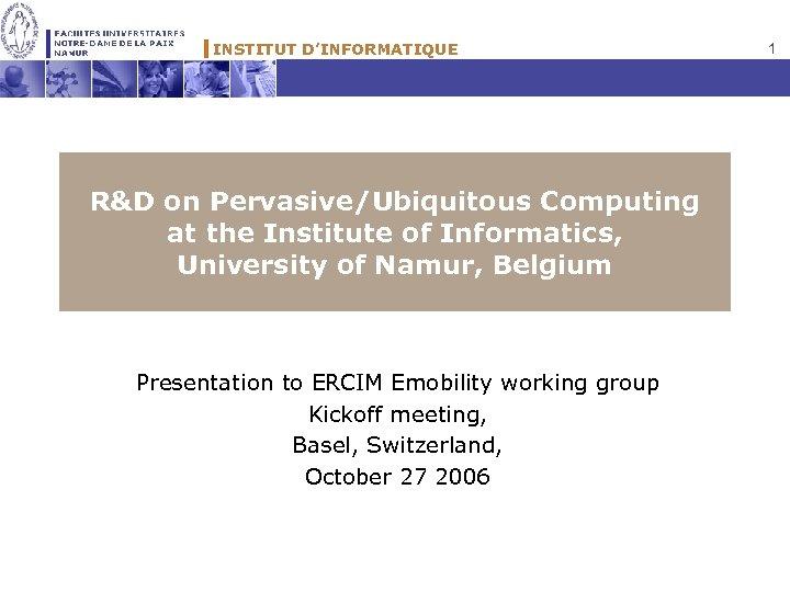 INSTITUT D'INFORMATIQUE R&D on Pervasive/Ubiquitous Computing at the Institute of Informatics, University of Namur,