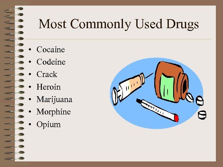 Most Commonly Used Drugs • • Cocaine Codeine Crack Heroin Marijuana Morphine Opium