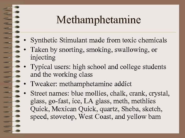 Methamphetamine • Synthetic Stimulant made from toxic chemicals • Taken by snorting, smoking, swallowing,