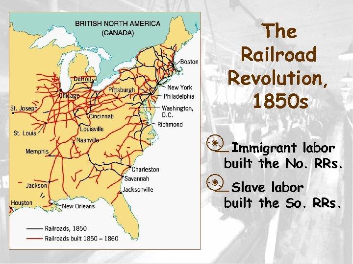 The Railroad Revolution, 1850 s p. Immigrant labor built the No. RRs. p. Slave
