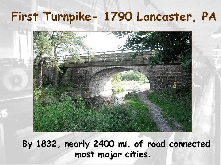 First Turnpike- 1790 Lancaster, PA By 1832, nearly 2400 mi. of road connected most