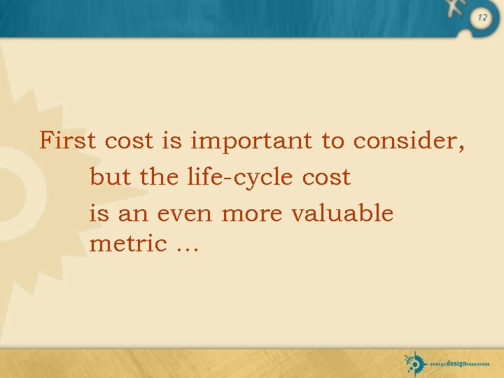 12 First cost is important to consider, but the life-cycle cost is an even