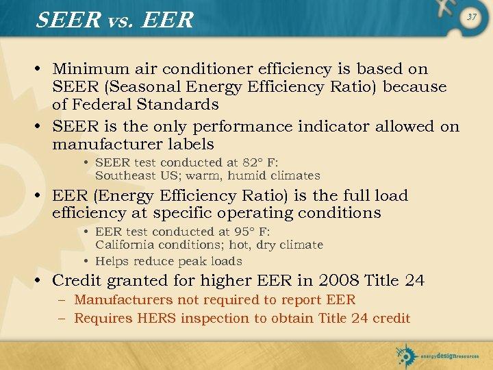 SEER vs. EER • Minimum air conditioner efficiency is based on SEER (Seasonal Energy