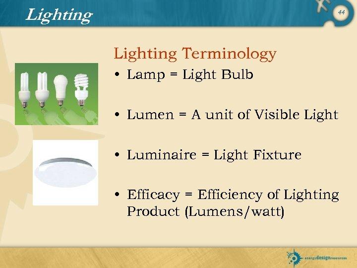 Lighting 44 Lighting Terminology • Lamp = Light Bulb • Lumen = A unit
