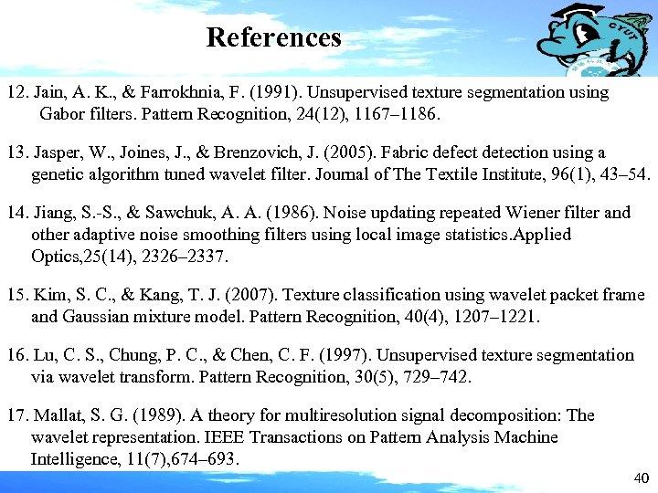 References 12. Jain, A. K. , & Farrokhnia, F. (1991). Unsupervised texture segmentation using