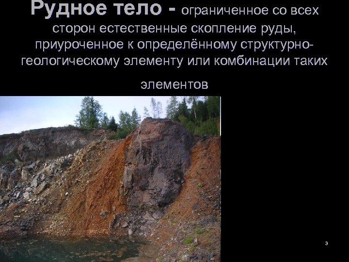 Рудное тело - ограниченное со всех сторон естественные скопление руды, приуроченное к определённому структурногеологическому