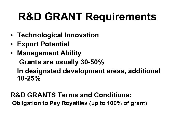 R&D GRANT Requirements • Technological Innovation • Export Potential • Management Ability Grants are