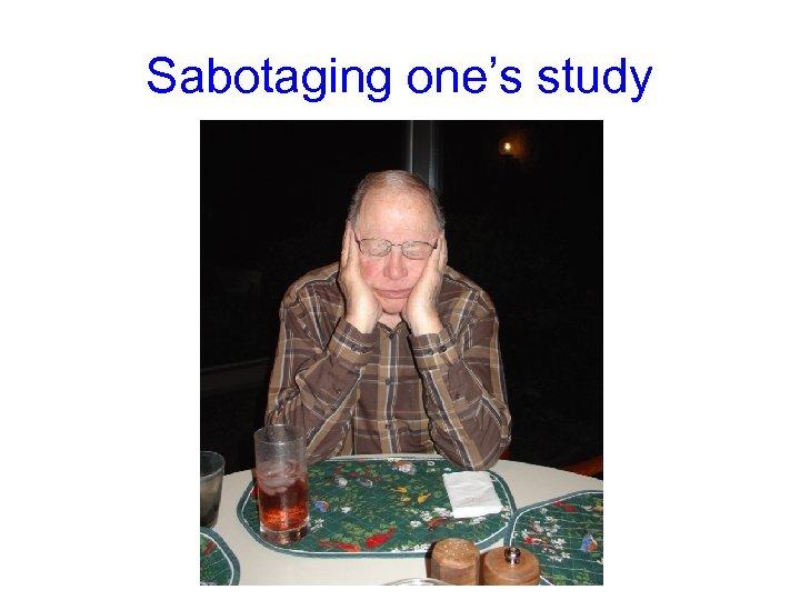 Sabotaging one's study
