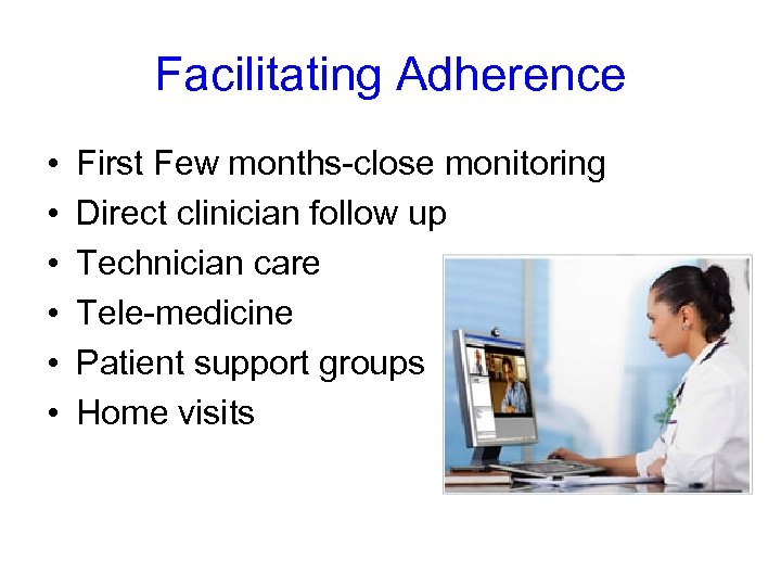 Facilitating Adherence • • • First Few months-close monitoring Direct clinician follow up Technician