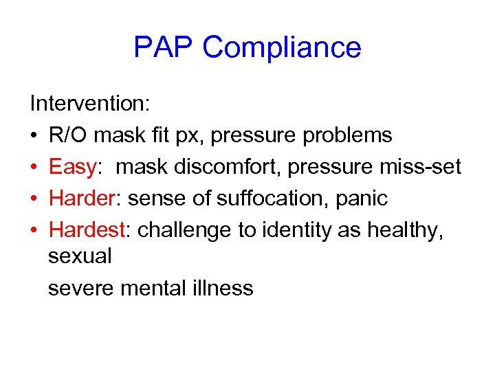 PAP Compliance Intervention: • R/O mask fit px, pressure problems • Easy: mask discomfort,