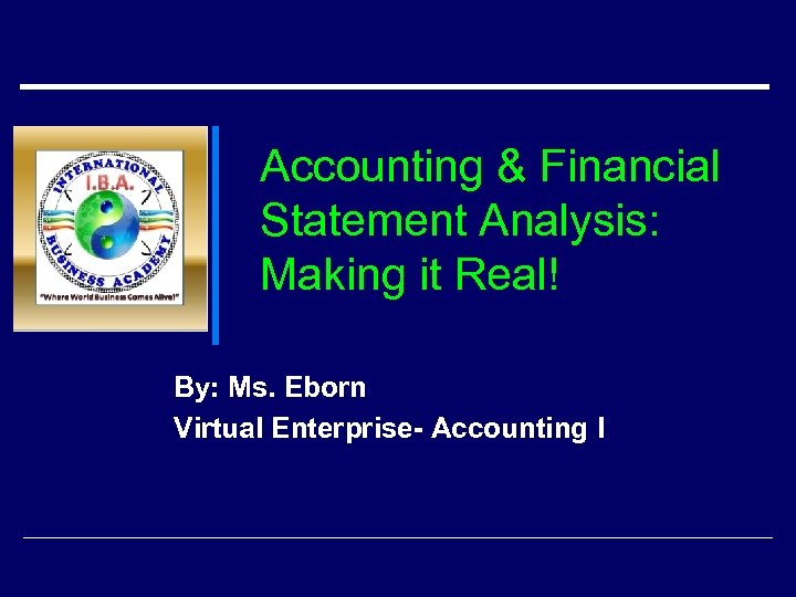 Accounting & Financial Statement Analysis: Making it Real! By: Ms. Eborn Virtual Enterprise- Accounting