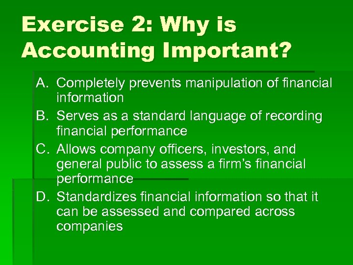 Exercise 2: Why is Accounting Important? A. Completely prevents manipulation of financial information B.