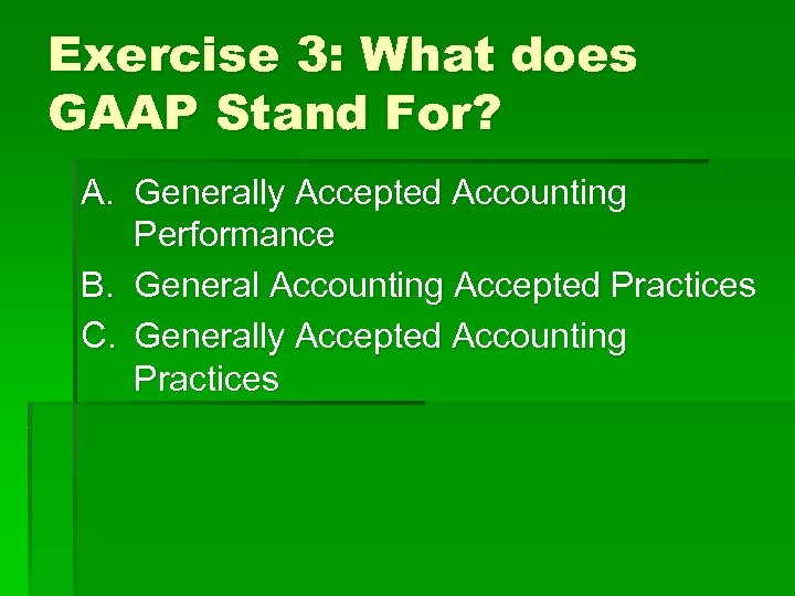 Exercise 3: What does GAAP Stand For? A. Generally Accepted Accounting Performance B. General