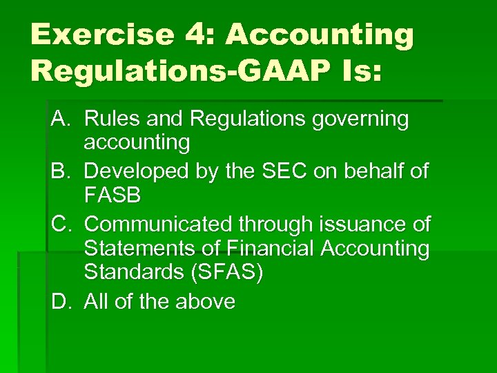 Exercise 4: Accounting Regulations-GAAP Is: A. Rules and Regulations governing accounting B. Developed by