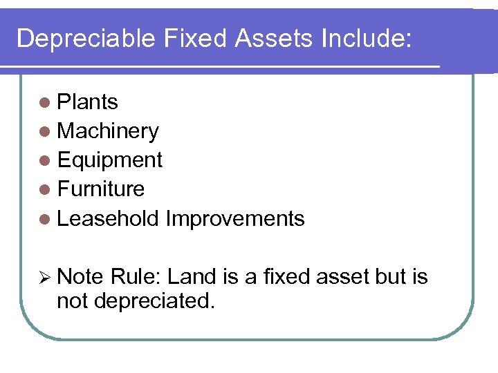 Depreciable Fixed Assets Include: l Plants l Machinery l Equipment l Furniture l Leasehold