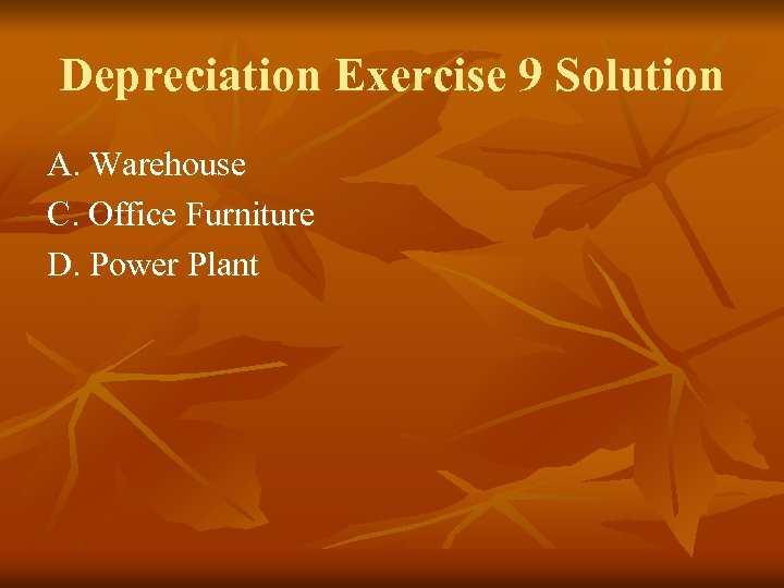 Depreciation Exercise 9 Solution A. Warehouse C. Office Furniture D. Power Plant