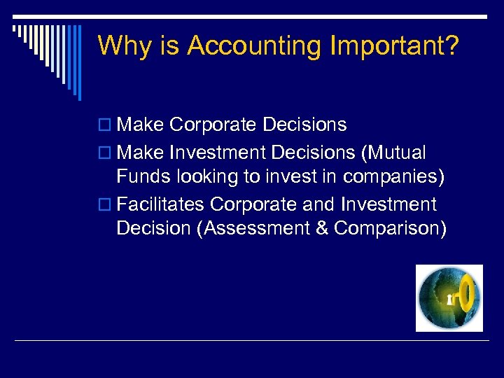 Why is Accounting Important? o Make Corporate Decisions o Make Investment Decisions (Mutual Funds