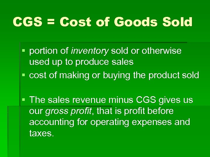 CGS = Cost of Goods Sold § portion of inventory sold or otherwise used