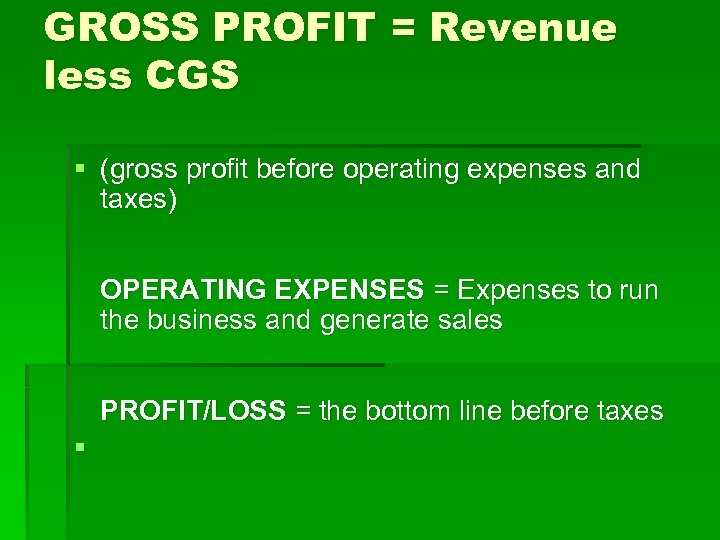 GROSS PROFIT = Revenue less CGS § (gross profit before operating expenses and taxes)
