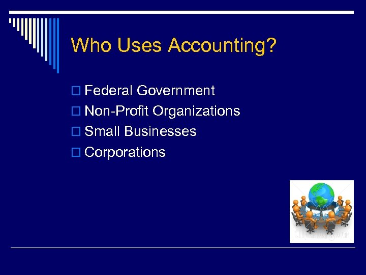 Who Uses Accounting? o Federal Government o Non-Profit Organizations o Small Businesses o Corporations
