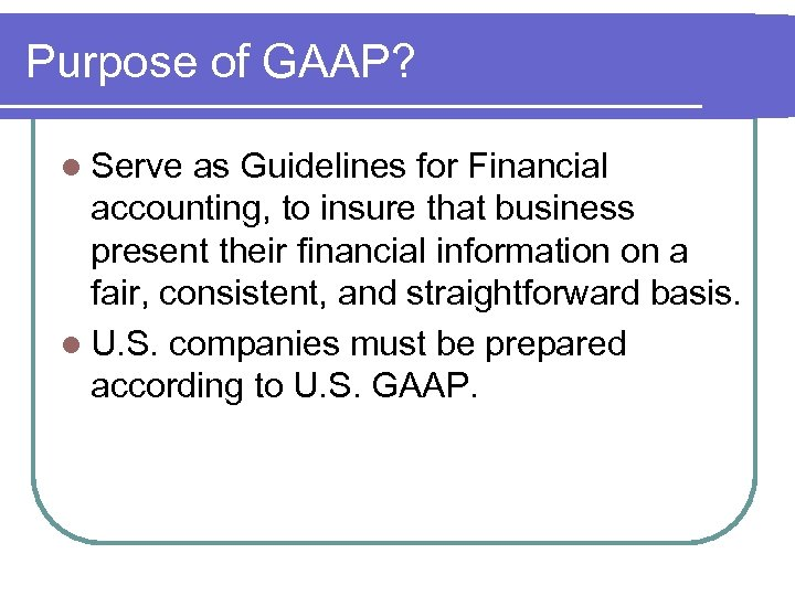 Purpose of GAAP? l Serve as Guidelines for Financial accounting, to insure that business