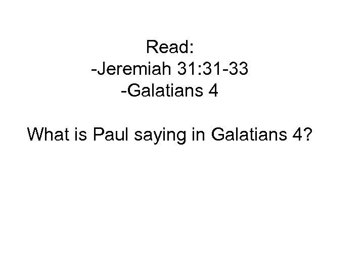 Read: -Jeremiah 31: 31 -33 -Galatians 4 What is Paul saying in Galatians 4?