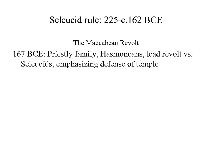 Seleucid rule: 225 -c. 162 BCE The Maccabean Revolt 167 BCE: Priestly family, Hasmoneans,