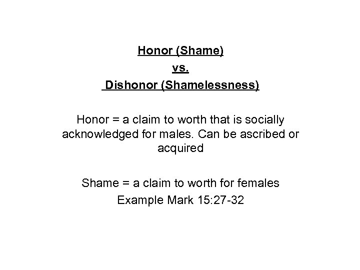 Honor (Shame) vs. Dishonor (Shamelessness) Honor = a claim to worth that is socially