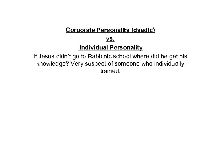 Corporate Personality (dyadic) vs. Individual Personality If Jesus didn't go to Rabbinic school where