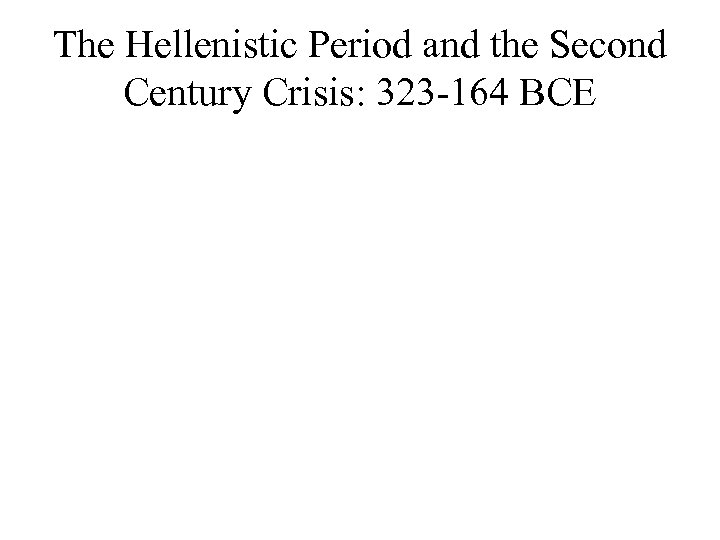 The Hellenistic Period and the Second Century Crisis: 323 -164 BCE