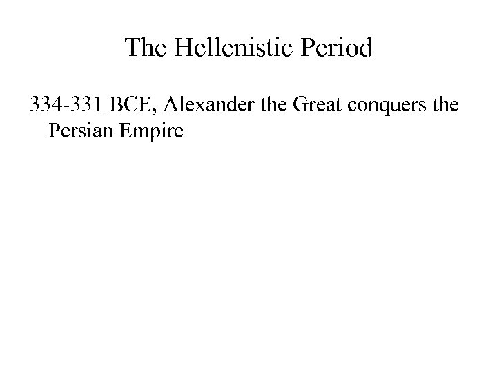 The Hellenistic Period 334 -331 BCE, Alexander the Great conquers the Persian Empire