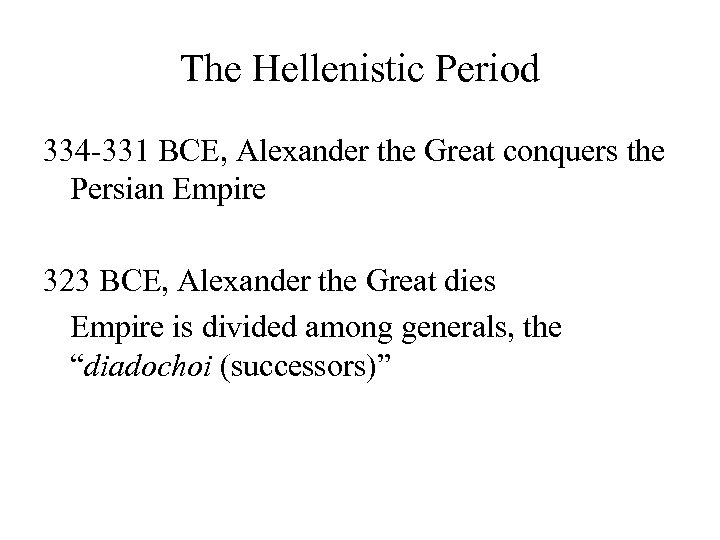 The Hellenistic Period 334 -331 BCE, Alexander the Great conquers the Persian Empire 323