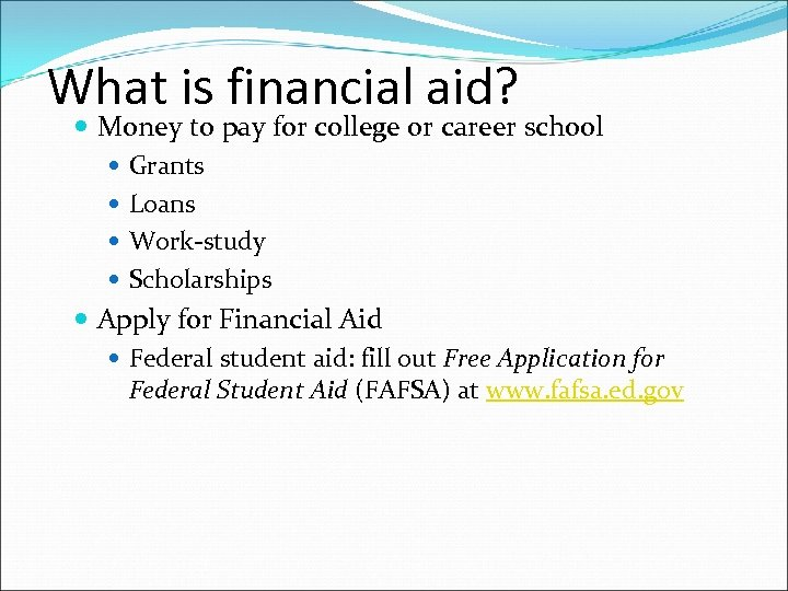 What is financial aid? Money to pay for college or career school Grants Loans