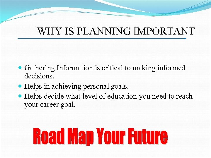 WHY IS PLANNING IMPORTANT Gathering Information is critical to making informed decisions. Helps in