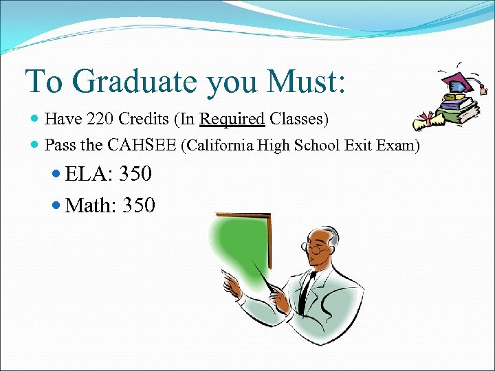To Graduate you Must: Have 220 Credits (In Required Classes) Pass the CAHSEE (California