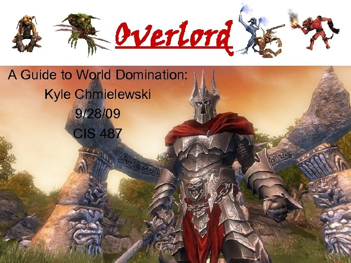 Overlord A Guide to World Domination: Kyle Chmielewski 9/28/09 CIS 487