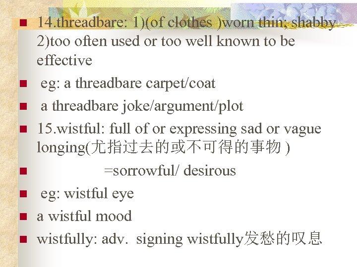 n n n n 14. threadbare: 1)(of clothes )worn thin; shabby 2)too often used