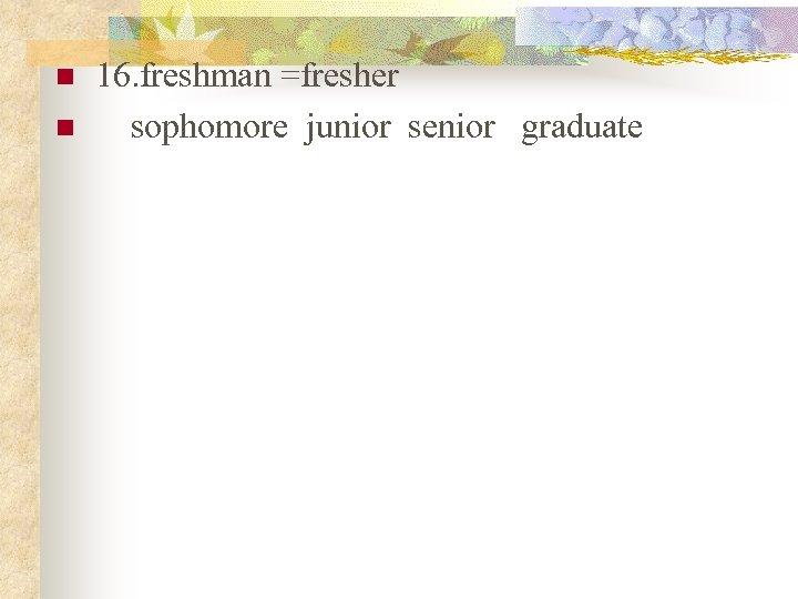 n n 16. freshman =fresher  sophomore junior senior graduate