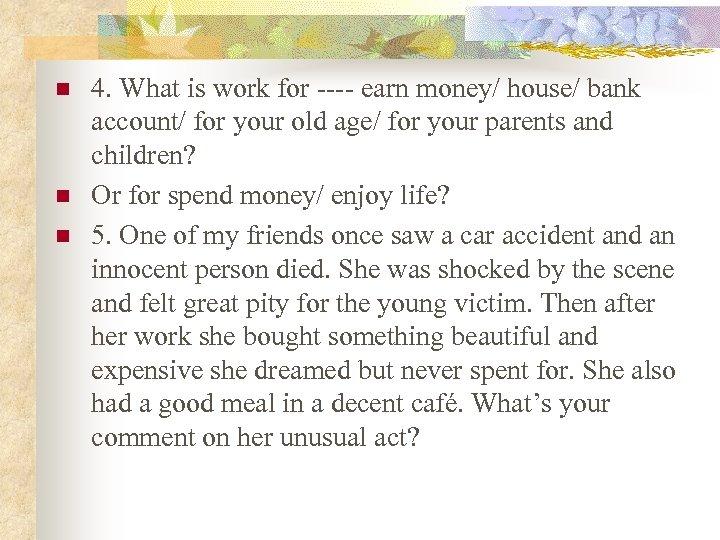 n n n 4. What is work for ---- earn money/ house/ bank account/