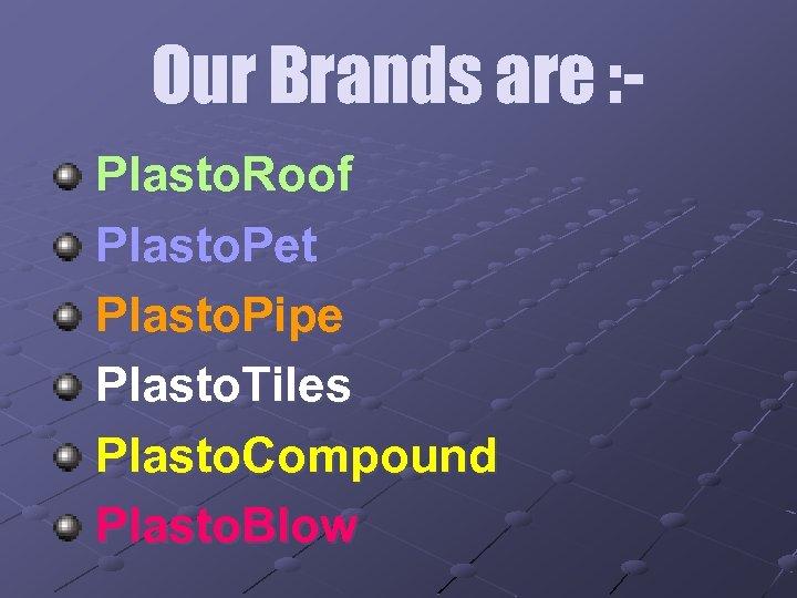 Our Brands are : Plasto. Roof Plasto. Pet Plasto. Pipe Plasto. Tiles Plasto. Compound
