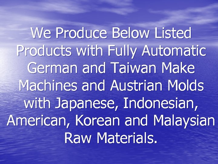 We Produce Below Listed Products with Fully Automatic German and Taiwan Make Machines and