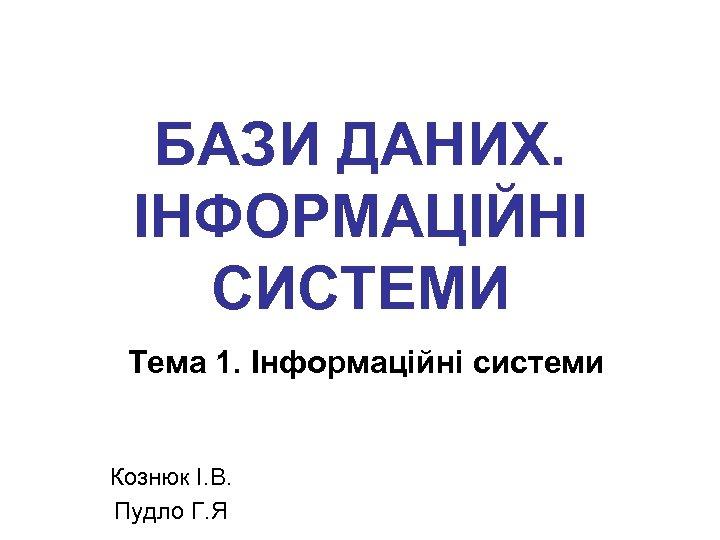 БАЗИ ДАНИХ. ІНФОРМАЦІЙНІ СИСТЕМИ Тема 1. Інформаційні системи Кознюк І. В. Пудло Г. Я