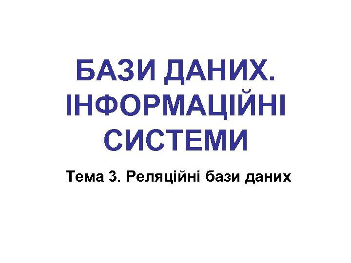 БАЗИ ДАНИХ. ІНФОРМАЦІЙНІ СИСТЕМИ Тема 3. Реляційні бази даних