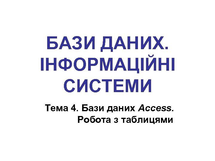 БАЗИ ДАНИХ. ІНФОРМАЦІЙНІ СИСТЕМИ Тема 4. Бази даних Access. Робота з таблицями
