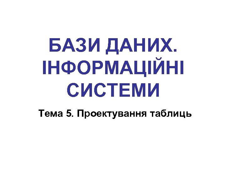 БАЗИ ДАНИХ. ІНФОРМАЦІЙНІ СИСТЕМИ Тема 5. Проектування таблиць