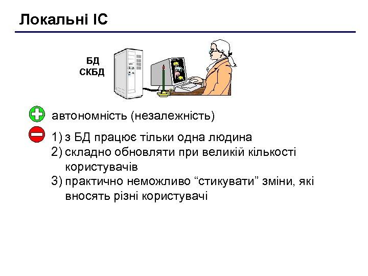 Локальні ІС БД СКБД автономність (незалежність) 1) з БД працює тільки одна людина 2)