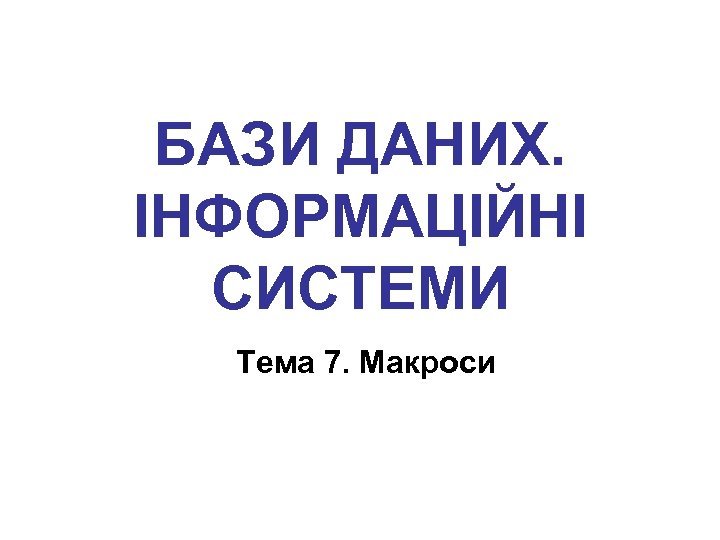 БАЗИ ДАНИХ. ІНФОРМАЦІЙНІ СИСТЕМИ Тема 7. Макроси