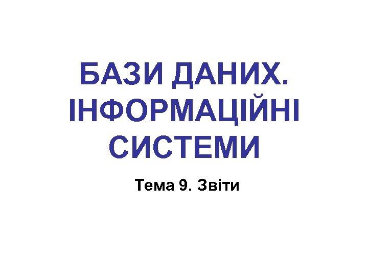 БАЗИ ДАНИХ. ІНФОРМАЦІЙНІ СИСТЕМИ Тема 9. Звіти