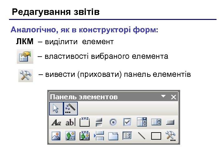 Редагування звітів Аналогічно, як в конструкторі форм: ЛКМ – виділити елемент – властивості вибраного