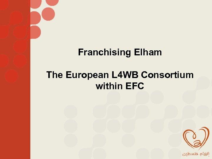 Franchising Elham The European L 4 WB Consortium within EFC